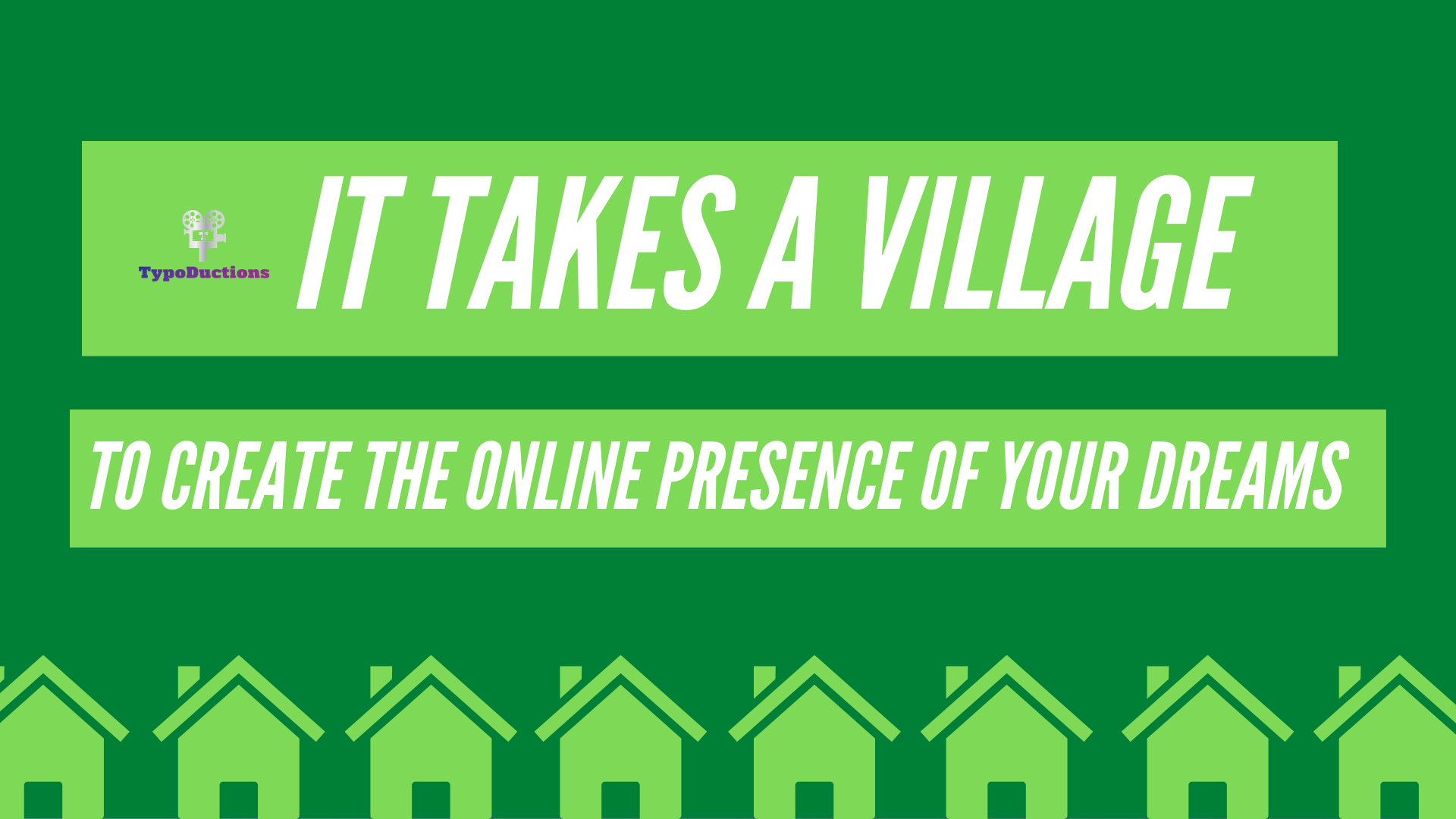 It Takes a Village… To Create the Online Presence of Your Dreams
